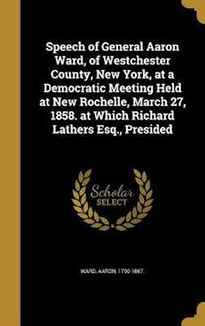 Bog, hardback Speech of General Aaron Ward, of Westchester County, New York, at a Democratic Meeting Held at New Rochelle, March 27, 1858. at Which Richard Lathers