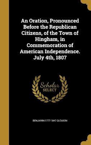 Bog, hardback An Oration, Pronounced Before the Republican Citizens, of the Town of Hingham, in Commemoration of American Independence. July 4th, 1807 af Benjamin 1777-1847 Gleason