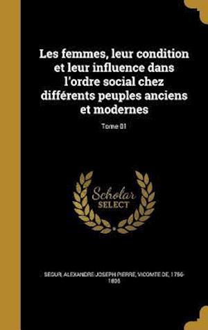 Bog, hardback Les Femmes, Leur Condition Et Leur Influence Dans L'Ordre Social Chez Differents Peuples Anciens Et Modernes; Tome 01