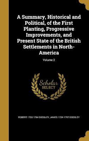 Bog, hardback A   Summary, Historical and Political, of the First Planting, Progressive Improvements, and Present State of the British Settlements in North-America; af James 1724-1797 Dodsley, Robert 1703-1764 Dodsley