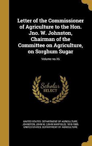 Bog, hardback Letter of the Commissioner of Agriculture to the Hon. Jno. W. Johnston, Chairman of the Committee on Agriculture, on Sorghum Sugar; Volume No.16