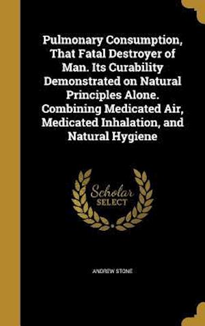 Bog, hardback Pulmonary Consumption, That Fatal Destroyer of Man. Its Curability Demonstrated on Natural Principles Alone. Combining Medicated Air, Medicated Inhala af Andrew Stone