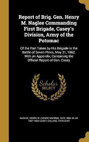 Bog, hardback Report of Brig. Gen. Henry M. Naglee Commanding First Brigade, Casey's Division, Army of the Potomac af Silas 1807-1882 Casey
