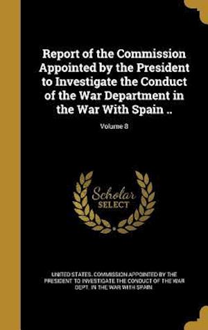 Bog, hardback Report of the Commission Appointed by the President to Investigate the Conduct of the War Department in the War with Spain ..; Volume 8