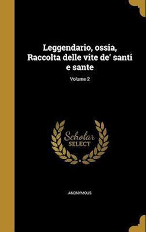 Bog, hardback Leggendario, Ossia, Raccolta Delle Vite de' Santi E Sante; Volume 2