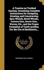 A   Treatise on Toothed Gearing. Containing Complete Instructions for Designing, Drawing, and Constructing Spur Wheels, Bevel Wheels, Laterns Gear, Sc af John Howard 1857- Cromwell