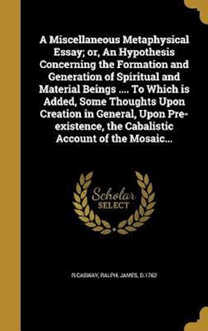 Bog, hardback A   Miscellaneous Metaphysical Essay; Or, an Hypothesis Concerning the Formation and Generation of Spiritual and Material Beings .... to Which Is Adde af R. Casway