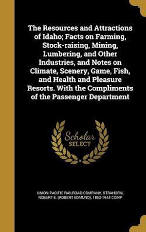 Bog, hardback The Resources and Attractions of Idaho; Facts on Farming, Stock-Raising, Mining, Lumbering, and Other Industries, and Notes on Climate, Scenery, Game,