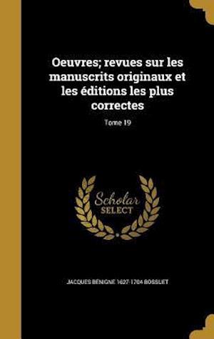 Bog, hardback Oeuvres; Revues Sur Les Manuscrits Originaux Et Les Editions Les Plus Correctes; Tome 19 af Jacques Benigne 1627-1704 Bossuet
