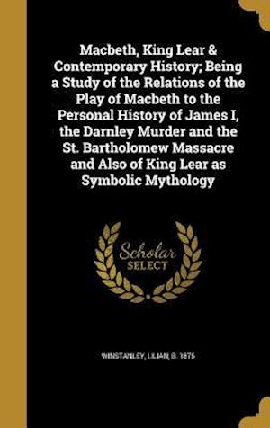Bog, hardback Macbeth, King Lear & Contemporary History; Being a Study of the Relations of the Play of Macbeth to the Personal History of James I, the Darnley Murde