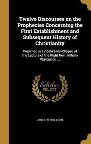 Bog, hardback Twelve Discourses on the Prophecies Concerning the First Establishment and Subsequent History of Christianity af Lewis 1741-1802 Bagot