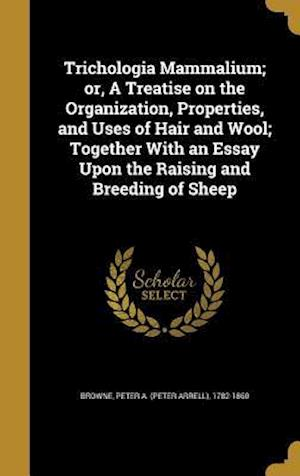 Bog, hardback Trichologia Mammalium; Or, a Treatise on the Organization, Properties, and Uses of Hair and Wool; Together with an Essay Upon the Raising and Breeding