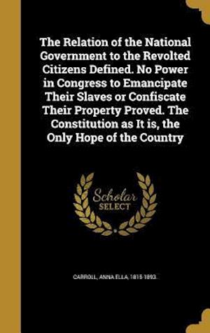 Bog, hardback The Relation of the National Government to the Revolted Citizens Defined. No Power in Congress to Emancipate Their Slaves or Confiscate Their Property