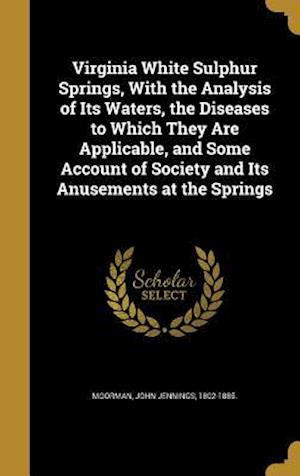 Bog, hardback Virginia White Sulphur Springs, with the Analysis of Its Waters, the Diseases to Which They Are Applicable, and Some Account of Society and Its Anusem