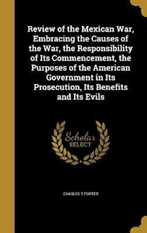 Bog, hardback Review of the Mexican War, Embracing the Causes of the War, the Responsibility of Its Commencement, the Purposes of the American Government in Its Pro af Charles T. Porter