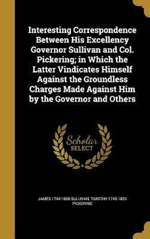 Interesting Correspondence Between His Excellency Governor Sullivan and Col. Pickering; In Which the Latter Vindicates Himself Against the Groundless af James 1744-1808 Sullivan, Timothy 1745-1829 Pickering