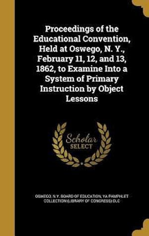 Bog, hardback Proceedings of the Educational Convention, Held at Oswego, N. Y., February 11, 12, and 13, 1862, to Examine Into a System of Primary Instruction by Ob