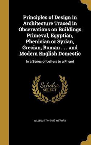 Bog, hardback Principles of Design in Architecture Traced in Observations on Buildings Primeval, Egyptian, Phenician or Syrian, Grecian, Roman . . . and Modern Engl af William 1744-1827 Mitford