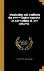 Prussianism and Pacifism; The Two Wilhelms Between the Revolutions of 1848 and 1918 af Poultney 1855-1954 Bigelow