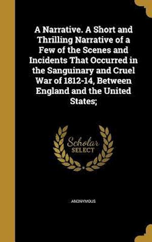 Bog, hardback A   Narrative. a Short and Thrilling Narrative of a Few of the Scenes and Incidents That Occurred in the Sanguinary and Cruel War of 1812-14, Between