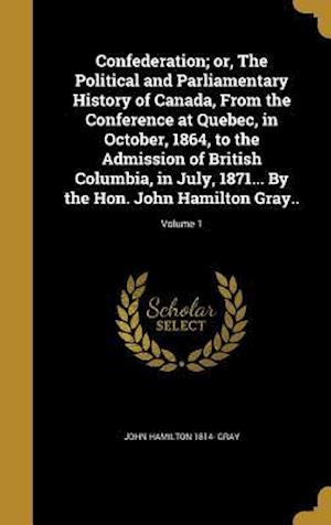 Bog, hardback Confederation; Or, the Political and Parliamentary History of Canada, from the Conference at Quebec, in October, 1864, to the Admission of British Col af John Hamilton 1814- Gray