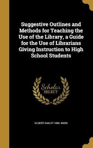 Suggestive Outlines and Methods for Teaching the Use of the Library, a Guide for the Use of Librarians Giving Instruction to High School Students af Gilbert Oakley 1880- Ward