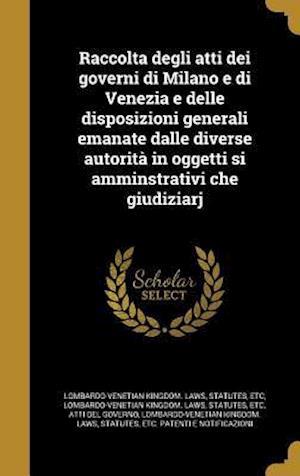 Bog, hardback Raccolta Degli Atti Dei Governi Di Milano E Di Venezia E Delle Disposizioni Generali Emanate Dalle Diverse Autorita in Oggetti Si Amminstrativi Che Gi