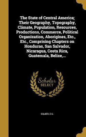 Bog, hardback The State of Central America; Their Geography, Topography, Climate, Population, Resources, Productions, Commerce, Political Organization, Aborigines,