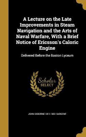 Bog, hardback A   Lecture on the Late Improvements in Steam Navigation and the Arts of Naval Warfare, with a Brief Notice of Ericsson's Caloric Engine af John Osborne 1811-1891 Sargent