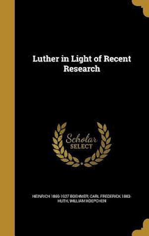 Luther in Light of Recent Research af Carl Frederick 1883- Huth, Heinrich 1869-1927 Boehmer, William Koepchen