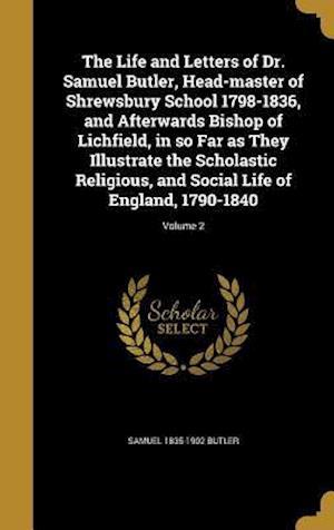 Bog, hardback The Life and Letters of Dr. Samuel Butler, Head-Master of Shrewsbury School 1798-1836, and Afterwards Bishop of Lichfield, in So Far as They Illustrat af Samuel 1835-1902 Butler