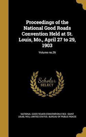 Bog, hardback Proceedings of the National Good Roads Convention Held at St. Louis, Mo., April 27 to 29, 1903; Volume No.26