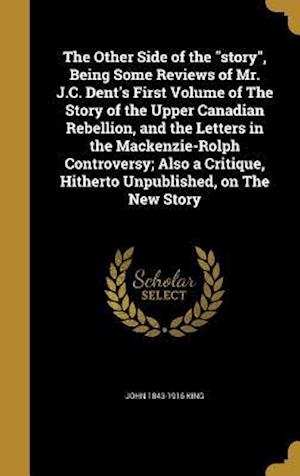 The Other Side of the Story, Being Some Reviews of Mr. J.C. Dent's First Volume of the Story of the Upper Canadian Rebellion, and the Letters in the M af John 1843-1916 King