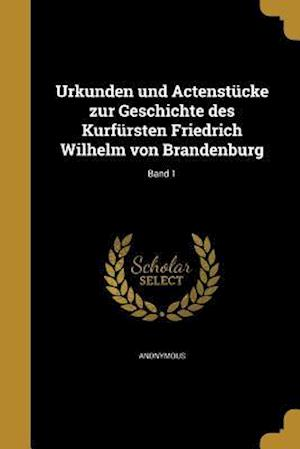 Bog, paperback Urkunden Und Actenstucke Zur Geschichte Des Kurfursten Friedrich Wilhelm Von Brandenburg; Band 1