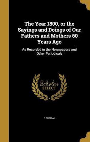 Bog, hardback The Year 1800, or the Sayings and Doings of Our Fathers and Mothers 60 Years Ago af F. Perigal
