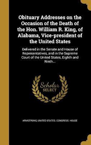 Bog, hardback Obituary Addresses on the Occasion of the Death of the Hon. William R. King, of Alabama, Vice-President of the United States