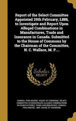 Bog, hardback Report of the Select Committee Appointed 29th February, L888, to Investigate and Report Upon Alleged Combinations in Manufactures, Trade and Insurance