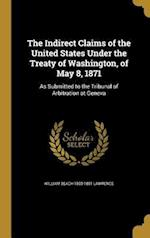 The Indirect Claims of the United States Under the Treaty of Washington, of May 8, 1871 af William Beach 1800-1881 Lawrence