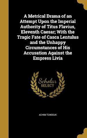 Bog, hardback A   Metrical Drama of an Attempt Upon the Imperial Authority of Titus Flavius, Eleventh Caesar; With the Tragic Fate of Casca Lentulus and the Unhappy af Achim Tchodjk