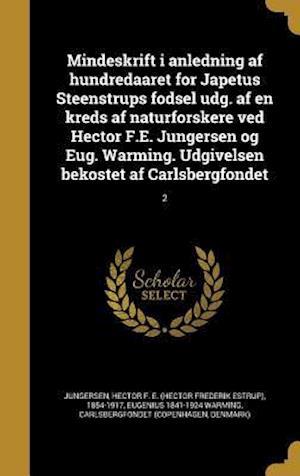 Mindeskrift I Anledning AF Hundredaaret for Japetus Steenstrups Fodsel Udg. AF En Kreds AF Naturforskere Ved Hector F.E. Jungersen Og Eug. Warming. Ud af Eugenius 1841-1924 Warming