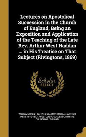 Lectures on Apostolical Succession in the Church of England, Being an Exposition and Application of the Teaching of the Late REV. Arthur West Haddan . af William Jones 1837-1916 Seabury