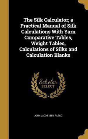 Bog, hardback The Silk Calculator; A Practical Manual of Silk Calculations with Yarn Comparative Tables, Weight Tables, Calculations of Silks and Calculation Blanks af John Jacob 1858- Ruegg