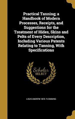 Practical Tanning; A Handbook of Modern Processes, Receipts, and Suggestions for the Treatment of Hides, Skins and Pelts of Every Description, Includi af Louis Andrew 1875- Flemming