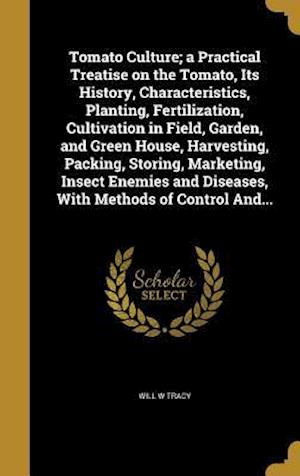 Bog, hardback Tomato Culture; A Practical Treatise on the Tomato, Its History, Characteristics, Planting, Fertilization, Cultivation in Field, Garden, and Green Hou af Will W. Tracy