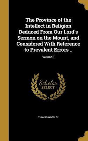 Bog, hardback The Province of the Intellect in Religion Deduced from Our Lord's Sermon on the Mount, and Considered with Reference to Prevalent Errors ..; Volume 3 af Thomas Worsley