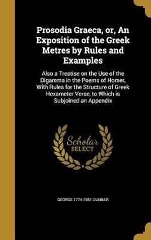 Bog, hardback Prosodia Graeca, Or, an Exposition of the Greek Metres by Rules and Examples af George 1774-1851 Dunbar
