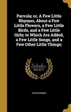 Bog, hardback Parvula; Or, a Few Little Rhymes, about a Few Little Flowers, a Few Little Birds, and a Few Little Girls; To Which Are Added, a Few Little Songs, and af Peter Spenser