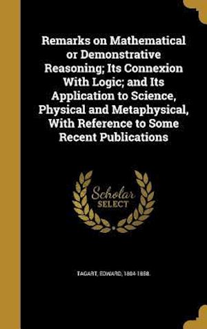 Bog, hardback Remarks on Mathematical or Demonstrative Reasoning; Its Connexion with Logic; And Its Application to Science, Physical and Metaphysical, with Referenc