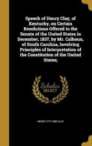Bog, hardback Speech of Henry Clay, of Kentucky, on Certain Resolutions Offered to the Senate of the United States in December, 1837, by Mr. Calhoun, of South Carol af Henry 1777-1852 Clay