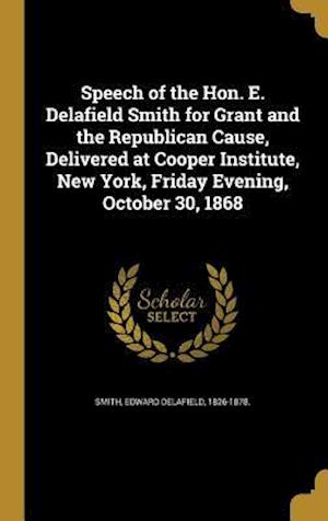 Bog, hardback Speech of the Hon. E. Delafield Smith for Grant and the Republican Cause, Delivered at Cooper Institute, New York, Friday Evening, October 30, 1868